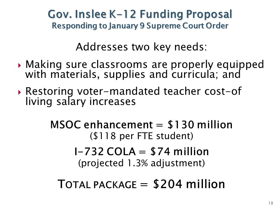 13 Addresses two key needs:  Making sure classrooms are properly equipped with materials, supplies and curricula; and  Restoring voter-mandated teacher cost-of living salary increases MSOC enhancement = $130 million ($118 per FTE student) I-732 COLA = $74 million (projected 1.3% adjustment) T OTAL PACKAGE = $204 million Gov.