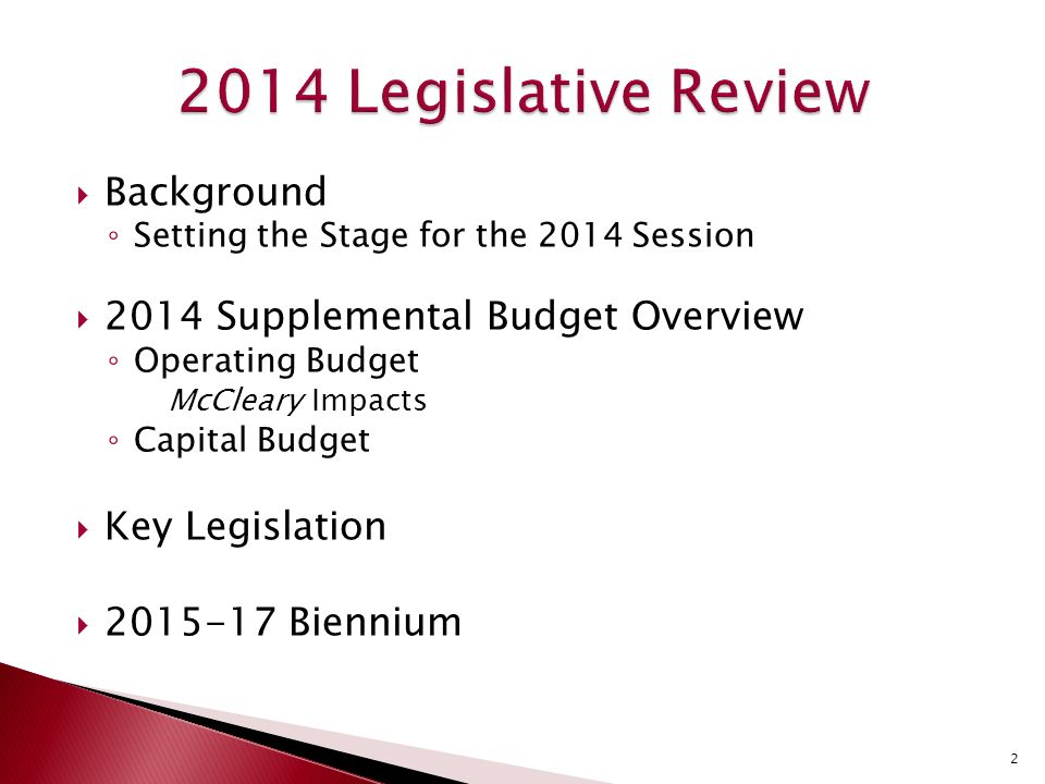  Background ◦ Setting the Stage for the 2014 Session  2014 Supplemental Budget Overview ◦ Operating Budget McCleary Impacts ◦ Capital Budget  Key Legislation  2015-17 Biennium 2