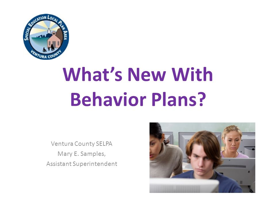 What's New With Behavior Plans Ventura County SELPA Mary E. Samples, Assistant Superintendent
