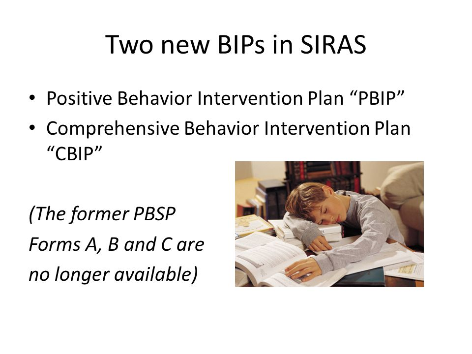 "Two new BIPs in SIRAS Positive Behavior Intervention Plan ""PBIP"" Comprehensive Behavior Intervention Plan ""CBIP"" (The former PBSP Forms A, B and C are"