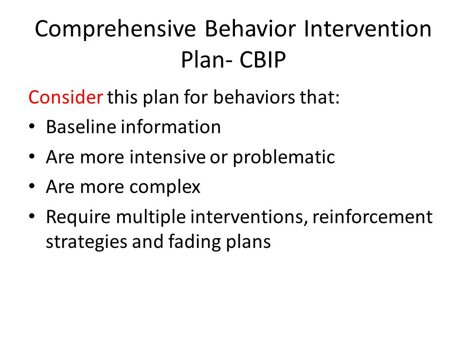 Comprehensive Behavior Intervention Plan- CBIP Consider this plan for behaviors that: Baseline information Are more intensive or problematic Are more complex Require multiple interventions, reinforcement strategies and fading plans