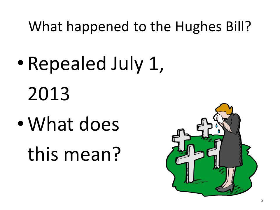 What happened to the Hughes Bill? Repealed July 1, 2013 What does this mean? 2