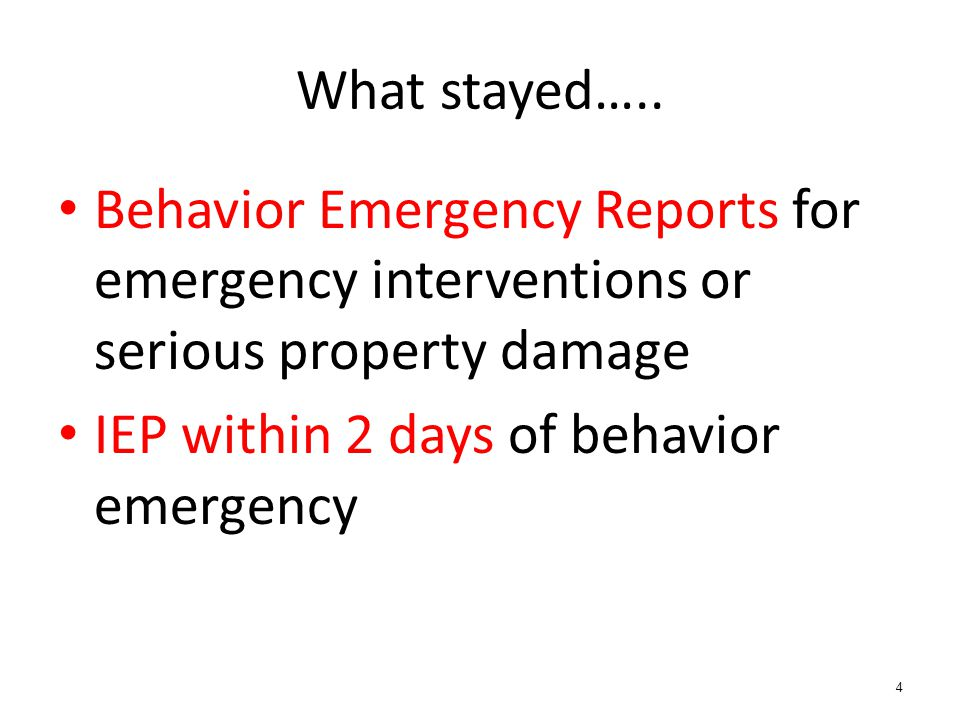 What stayed….. Behavior Emergency Reports for emergency interventions or serious property damage IEP within 2 days of behavior emergency 4