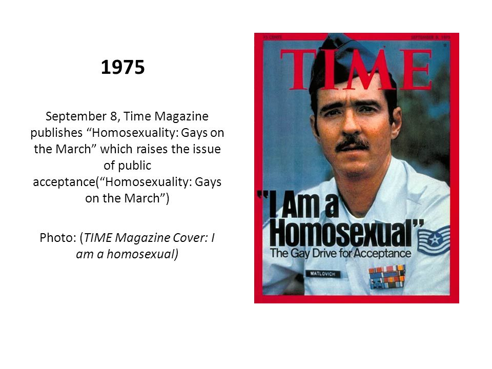1975 September 8, Time Magazine publishes Homosexuality: Gays on the March which raises the issue of public acceptance( Homosexuality: Gays on the March ) Photo: (TIME Magazine Cover: I am a homosexual)
