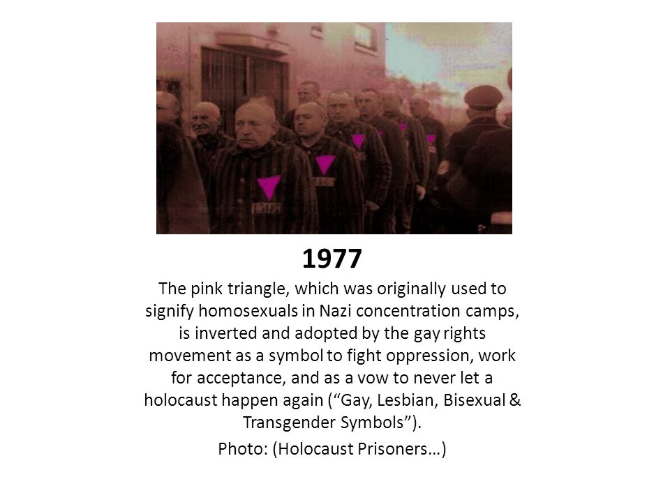 1977 The pink triangle, which was originally used to signify homosexuals in Nazi concentration camps, is inverted and adopted by the gay rights movement as a symbol to fight oppression, work for acceptance, and as a vow to never let a holocaust happen again ( Gay, Lesbian, Bisexual & Transgender Symbols ).