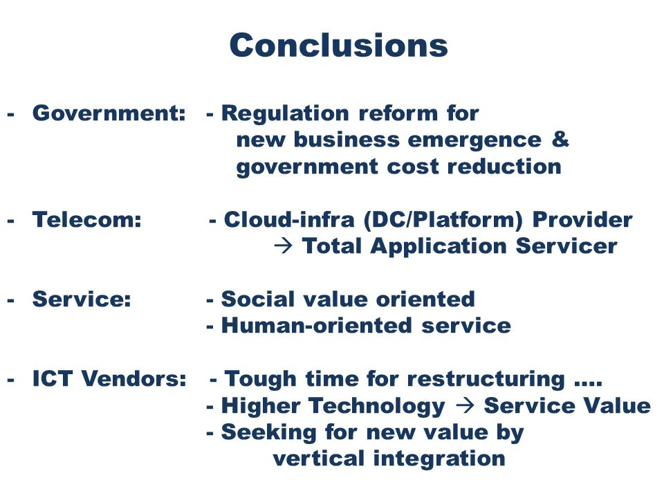 Conclusions -Government:- Regulation reform for new business emergence & government cost reduction -Telecom: - Cloud-infra (DC/Platform) Provider  Total Application Servicer -Service:- Social value oriented - Human-oriented service -ICT Vendors: - Tough time for restructuring ….