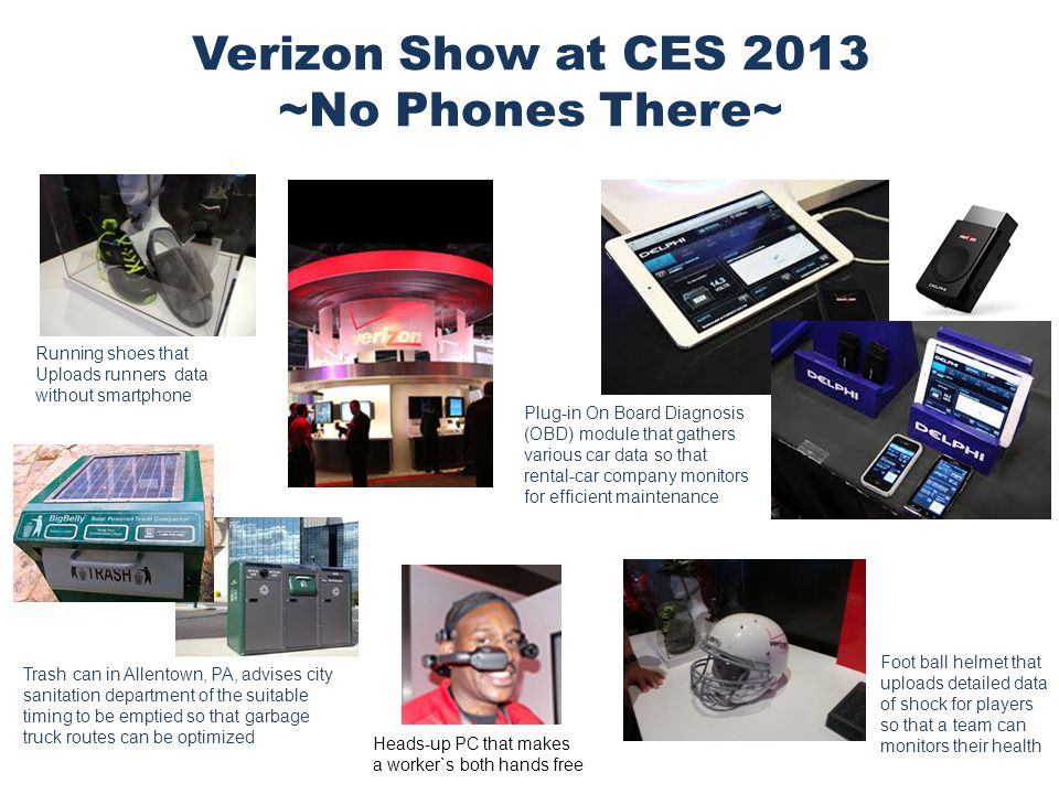 8 Verizon Show at CES 2013 ~No Phones There~ Running shoes that Uploads runners data without smartphone Foot ball helmet that uploads detailed data of shock for players so that a team can monitors their health Trash can in Allentown, PA, advises city sanitation department of the suitable timing to be emptied so that garbage truck routes can be optimized Heads-up PC that makes a worker`s both hands free Plug-in On Board Diagnosis (OBD) module that gathers various car data so that rental-car company monitors for efficient maintenance