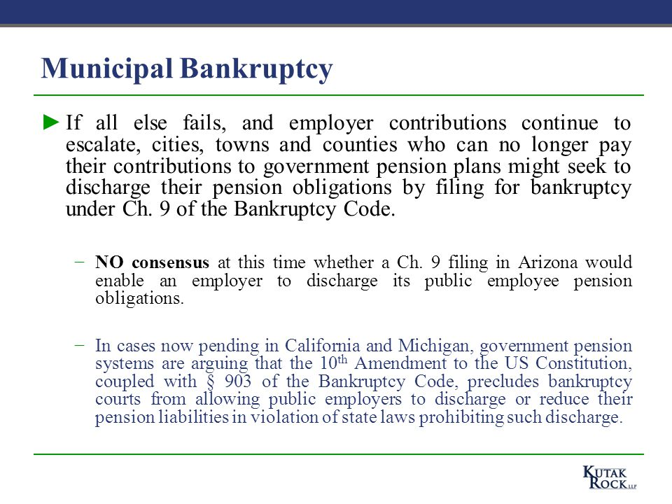 Municipal Bankruptcy ►If all else fails, and employer contributions continue to escalate, cities, towns and counties who can no longer pay their contributions to government pension plans might seek to discharge their pension obligations by filing for bankruptcy under Ch.