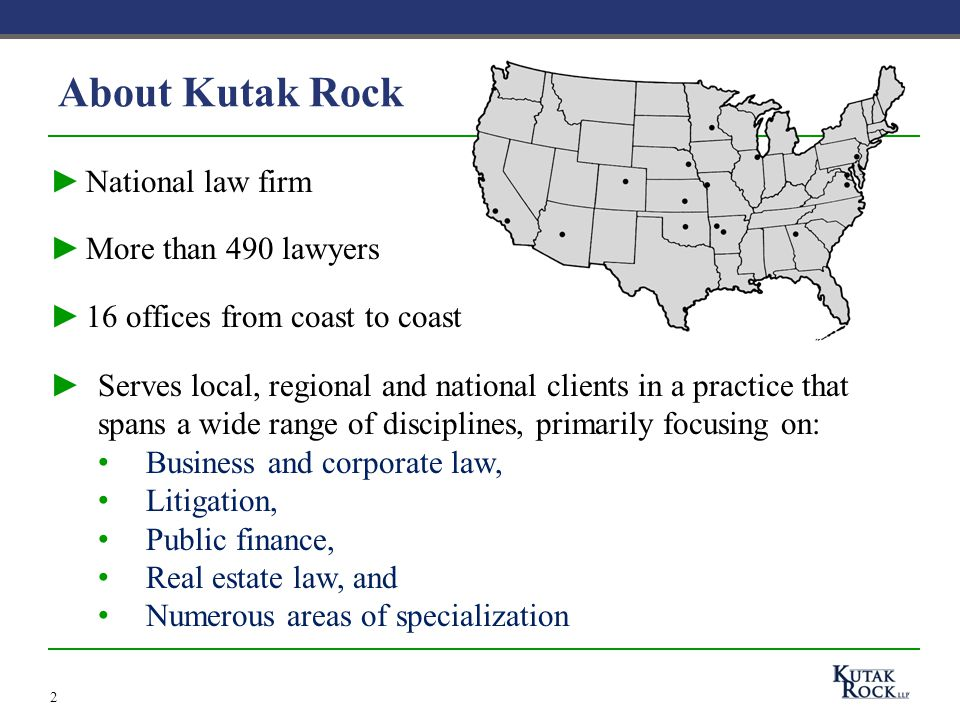 About Kutak Rock ►National law firm ►More than 490 lawyers ►16 offices from coast to coast 2 ►Serves local, regional and national clients in a practice that spans a wide range of disciplines, primarily focusing on: Business and corporate law, Litigation, Public finance, Real estate law, and Numerous areas of specialization