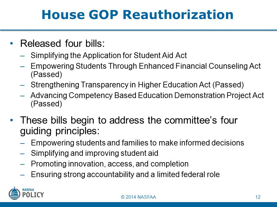 © 2014 NASFAA12 House GOP Reauthorization Released four bills: –Simplifying the Application for Student Aid Act –Empowering Students Through Enhanced Financial Counseling Act (Passed) –Strengthening Transparency in Higher Education Act (Passed) –Advancing Competency Based Education Demonstration Project Act (Passed) These bills begin to address the committee's four guiding principles: –Empowering students and families to make informed decisions –Simplifying and improving student aid –Promoting innovation, access, and completion –Ensuring strong accountability and a limited federal role