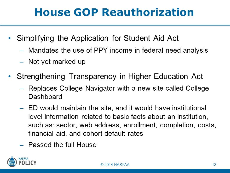 © 2014 NASFAA13 House GOP Reauthorization Simplifying the Application for Student Aid Act –Mandates the use of PPY income in federal need analysis –Not yet marked up Strengthening Transparency in Higher Education Act –Replaces College Navigator with a new site called College Dashboard –ED would maintain the site, and it would have institutional level information related to basic facts about an institution, such as: sector, web address, enrollment, completion, costs, financial aid, and cohort default rates –Passed the full House