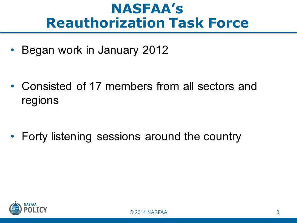 © 2014 NASFAA3 NASFAA's Reauthorization Task Force Began work in January 2012 Consisted of 17 members from all sectors and regions Forty listening sessions around the country