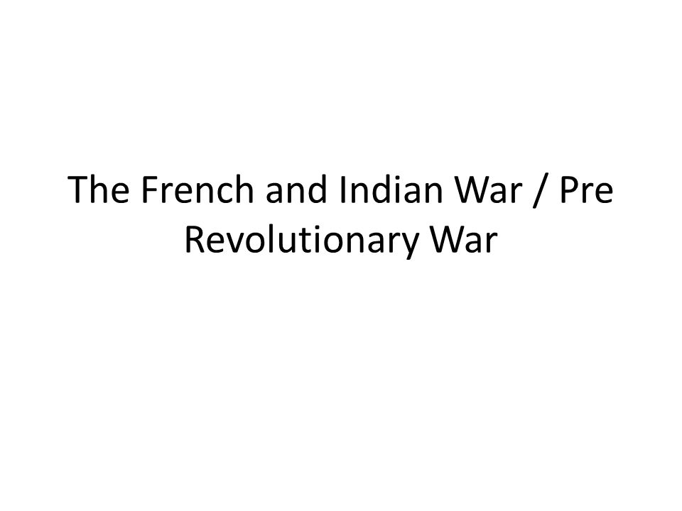 The French and Indian War / Pre Revolutionary War