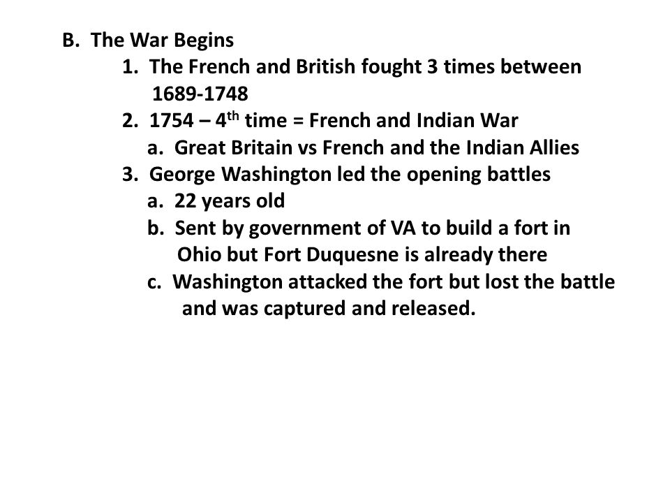 B. The War Begins 1. The French and British fought 3 times between 1689-1748 2.