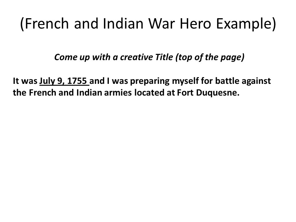 (French and Indian War Hero Example) Come up with a creative Title (top of the page) It was July 9, 1755 and I was preparing myself for battle against the French and Indian armies located at Fort Duquesne.