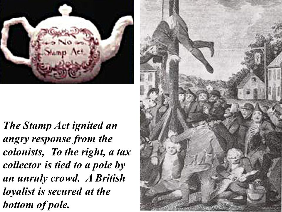 The Stamp Act ignited an angry response from the colonists, To the right, a tax collector is tied to a pole by an unruly crowd.