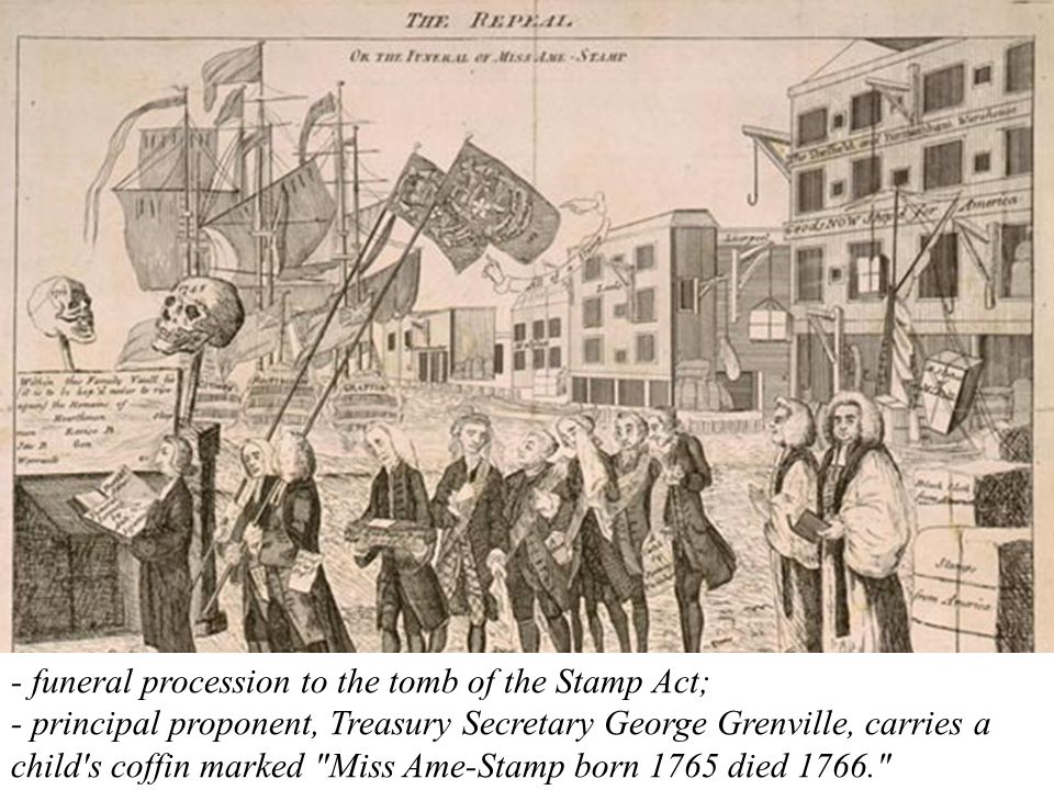 - funeral procession to the tomb of the Stamp Act; - principal proponent, Treasury Secretary George Grenville, carries a child s coffin marked Miss Ame-Stamp born 1765 died 1766.