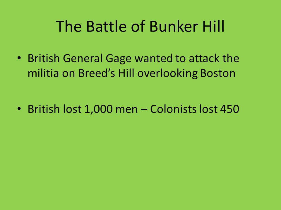 The Battle of Bunker Hill British General Gage wanted to attack the militia on Breed's Hill overlooking Boston British lost 1,000 men – Colonists lost 450