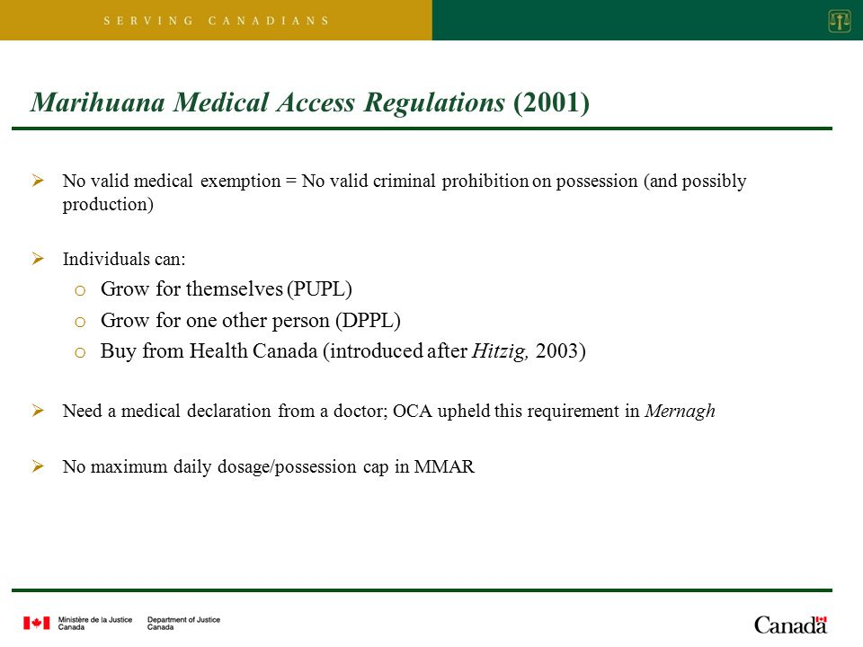 Marihuana Medical Access Regulations (2001)  No valid medical exemption = No valid criminal prohibition on possession (and possibly production)  Individuals can: o Grow for themselves (PUPL) o Grow for one other person (DPPL) o Buy from Health Canada (introduced after Hitzig, 2003)  Need a medical declaration from a doctor; OCA upheld this requirement in Mernagh  No maximum daily dosage/possession cap in MMAR