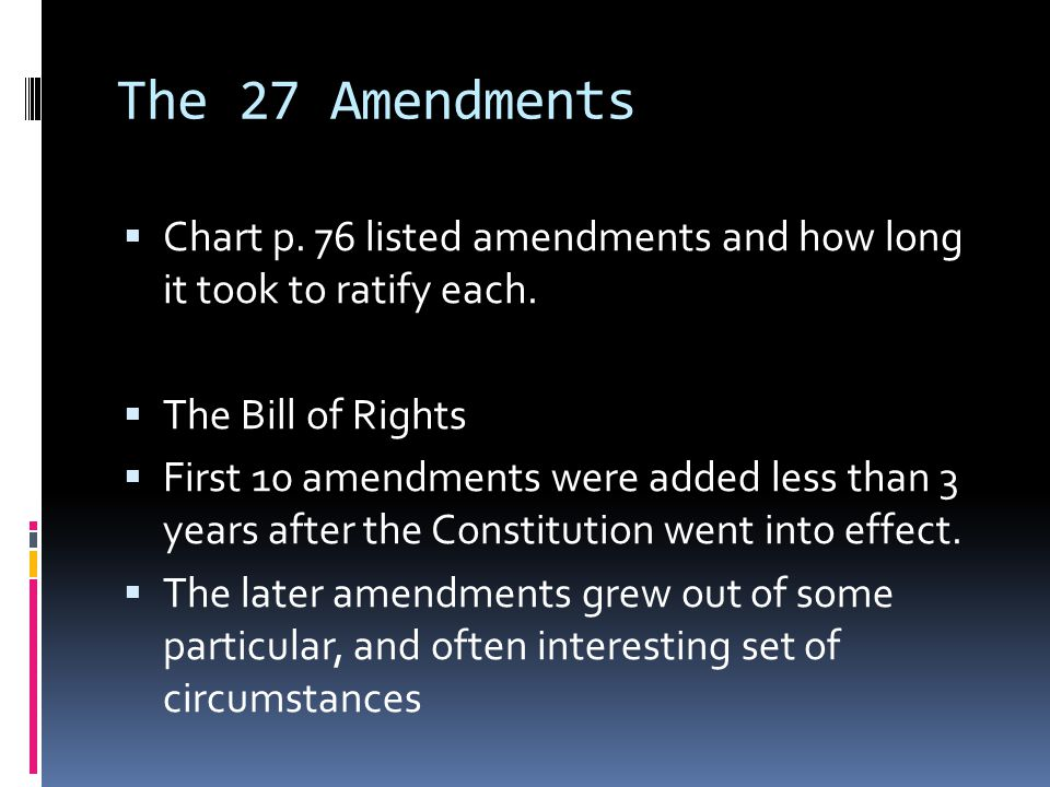The 27 Amendments  Chart p. 76 listed amendments and how long it took to ratify each.  The Bill of Rights  First 10 amendments were added less than