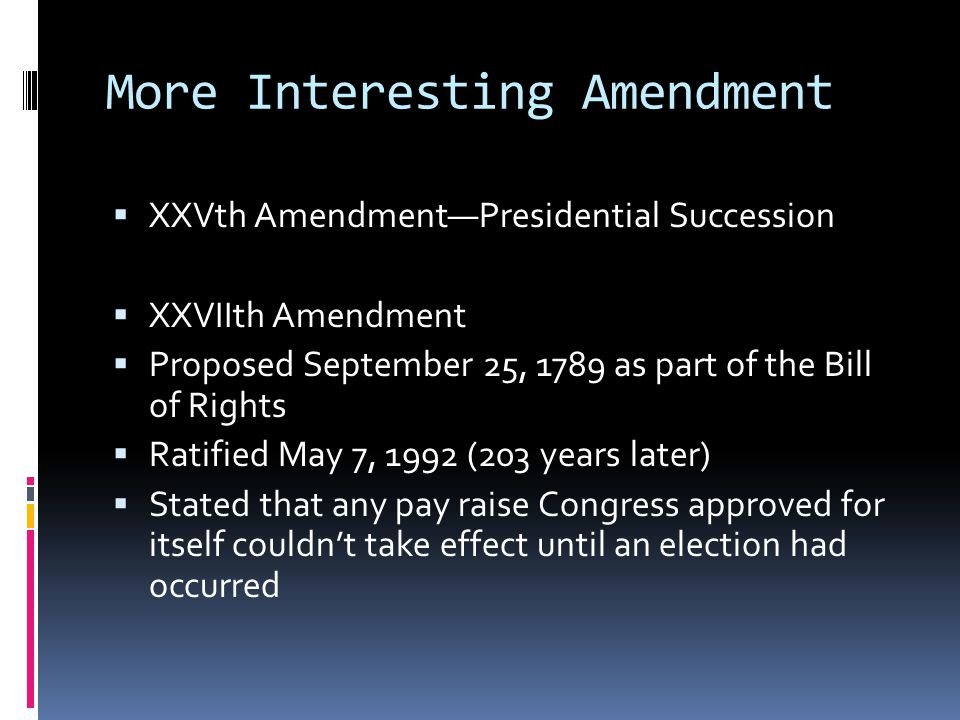More Interesting Amendment  XXVth Amendment—Presidential Succession  XXVIIth Amendment  Proposed September 25, 1789 as part of the Bill of Rights 