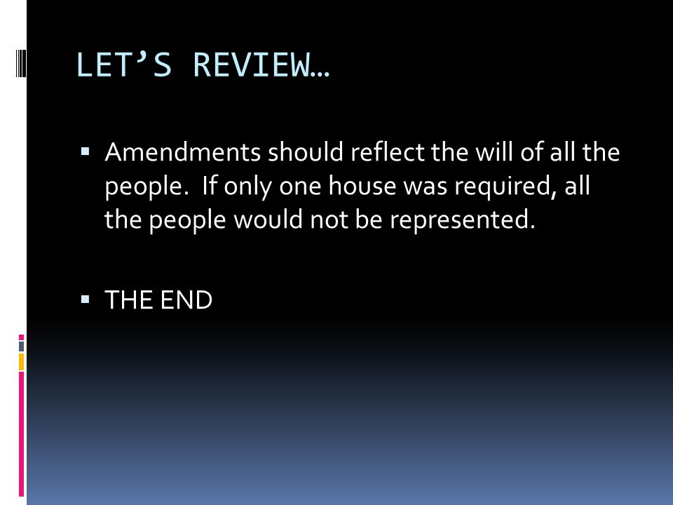 LET'S REVIEW…  Amendments should reflect the will of all the people. If only one house was required, all the people would not be represented.  THE E