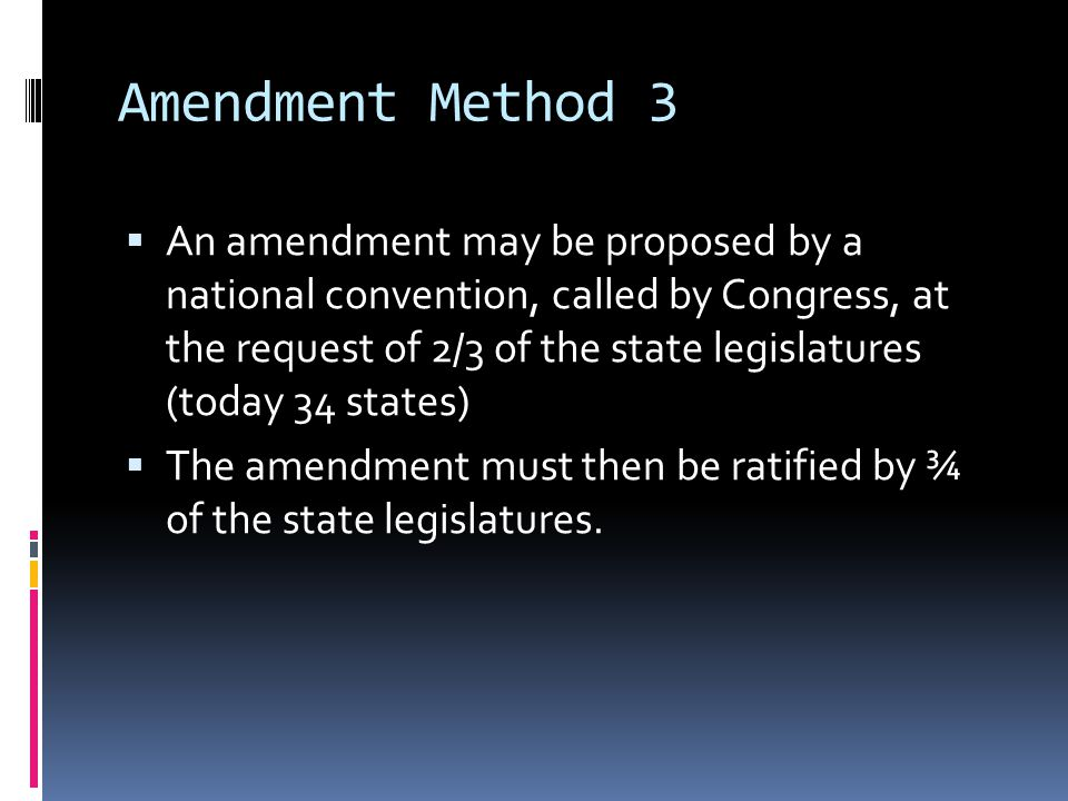 Amendment Method 4  An amendment may be proposed by a national convention  The amendment then must be ratified by ¾ of the States.