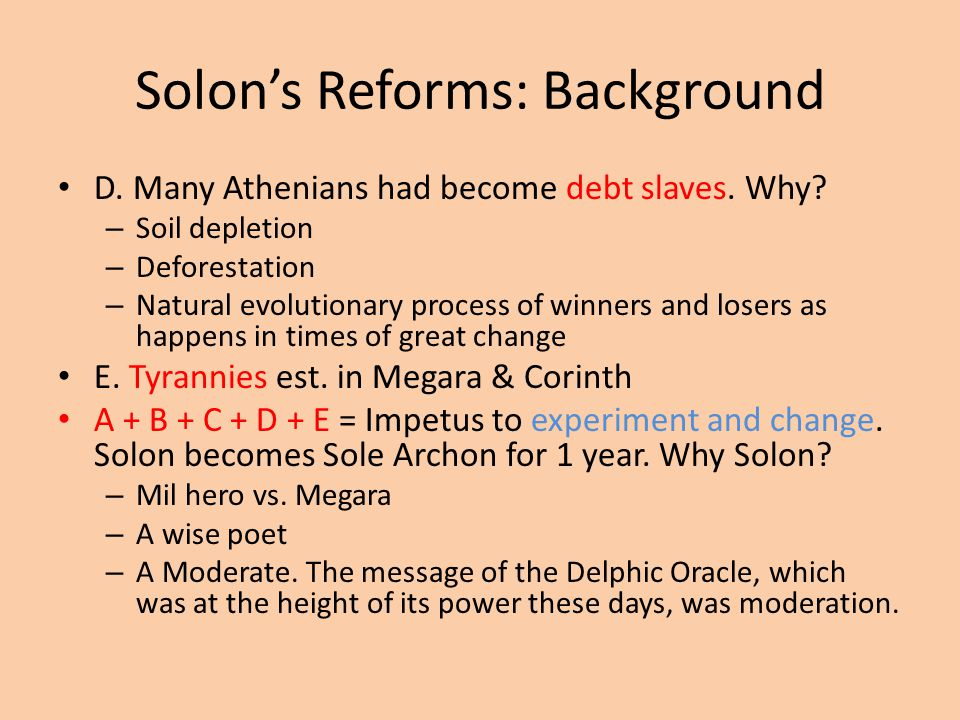 Solon's Reforms: Background D. Many Athenians had become debt slaves. Why? – Soil depletion – Deforestation – Natural evolutionary process of winners