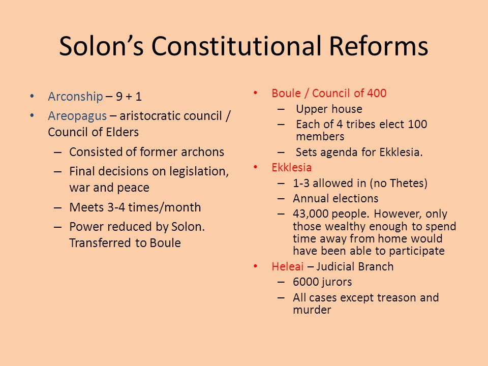 Solon's Constitutional Reforms Arconship – 9 + 1 Areopagus – aristocratic council / Council of Elders – Consisted of former archons – Final decisions on legislation, war and peace – Meets 3-4 times/month – Power reduced by Solon.