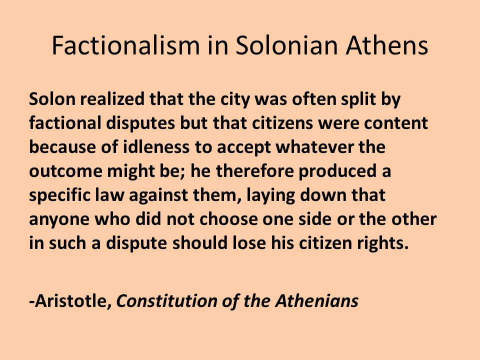 Factionalism in Solonian Athens Solon realized that the city was often split by factional disputes but that citizens were content because of idleness to accept whatever the outcome might be; he therefore produced a specific law against them, laying down that anyone who did not choose one side or the other in such a dispute should lose his citizen rights.