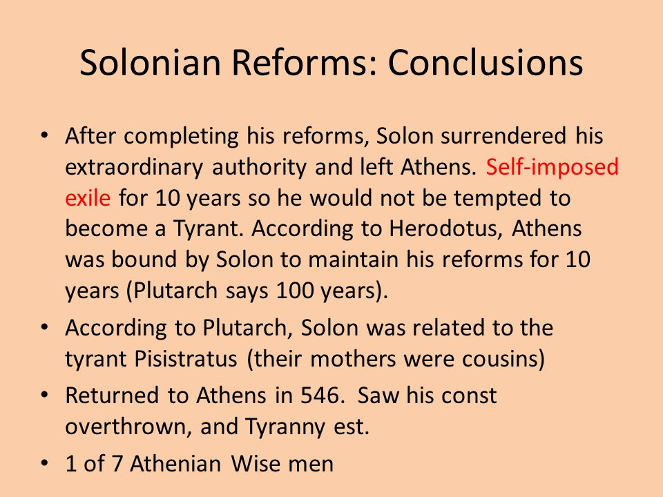 Solonian Reforms: Conclusions After completing his reforms, Solon surrendered his extraordinary authority and left Athens. Self-imposed exile for 10 y