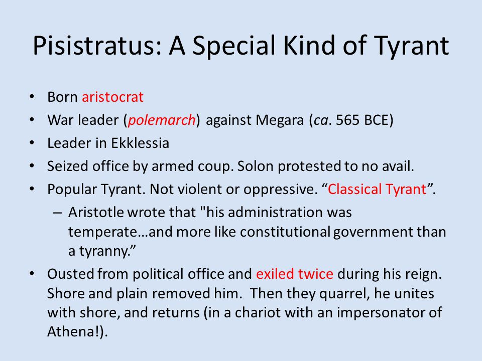 Pisistratus: A Special Kind of Tyrant Born aristocrat War leader (polemarch) against Megara (ca. 565 BCE) Leader in Ekklessia Seized office by armed c