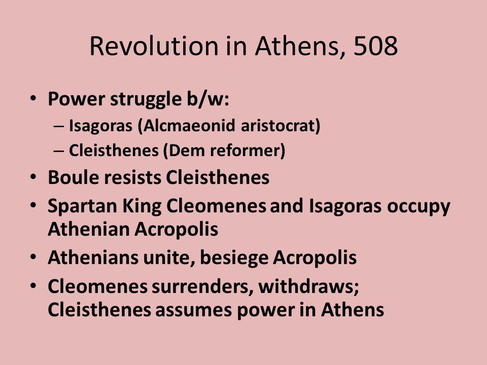 Revolution in Athens, 508 Power struggle b/w: – Isagoras (Alcmaeonid aristocrat) – Cleisthenes (Dem reformer) Boule resists Cleisthenes Spartan King C