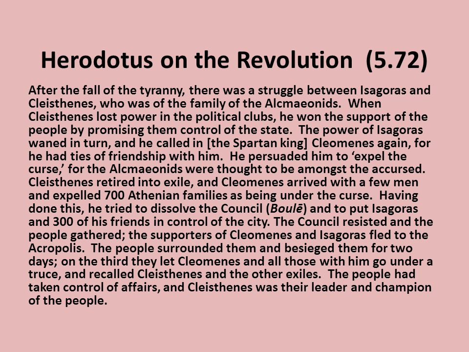 Herodotus on the Revolution (5.72) After the fall of the tyranny, there was a struggle between Isagoras and Cleisthenes, who was of the family of the Alcmaeonids.