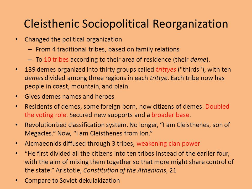 Cleisthenic Sociopolitical Reorganization Changed the political organization – From 4 traditional tribes, based on family relations – To 10 tribes according to their area of residence (their deme).