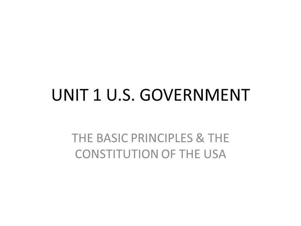 UNIT 1 U.S. GOVERNMENT THE BASIC PRINCIPLES & THE CONSTITUTION OF THE USA