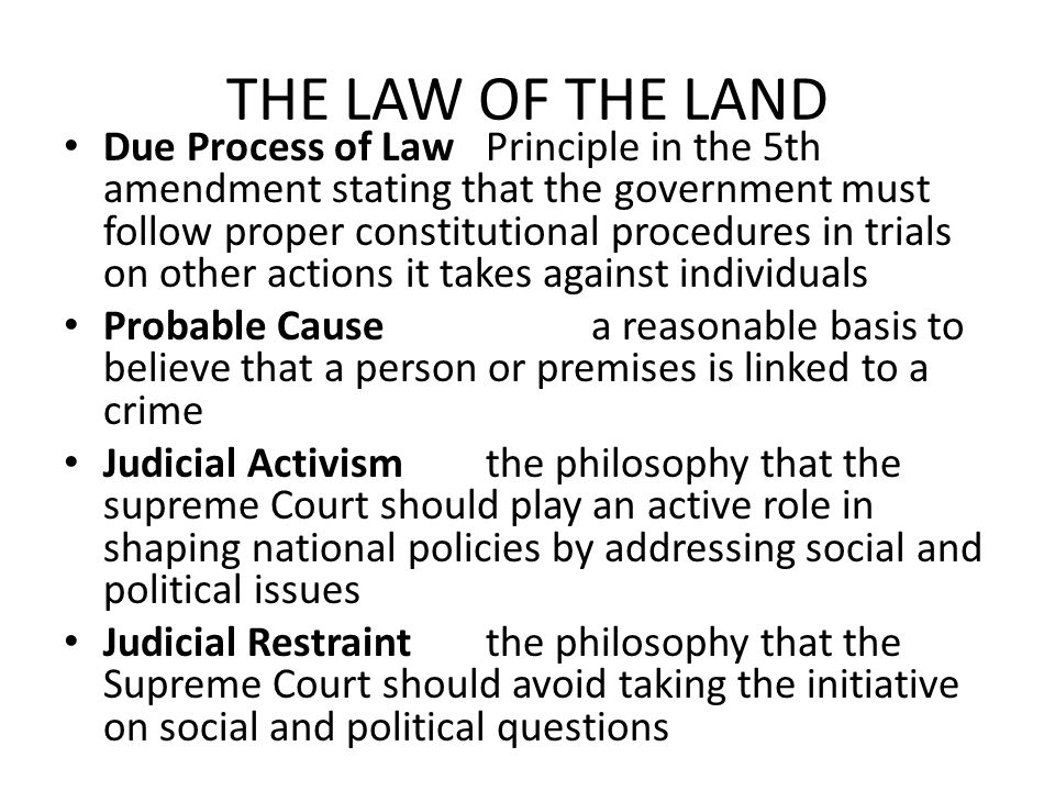 THE LAW OF THE LAND Due Process of LawPrinciple in the 5th amendment stating that the government must follow proper constitutional procedures in trial
