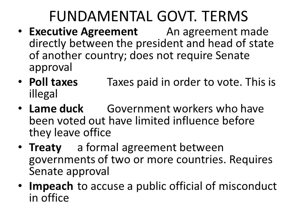 FUNDAMENTAL GOVT. TERMS Executive AgreementAn agreement made directly between the president and head of state of another country; does not require Sen