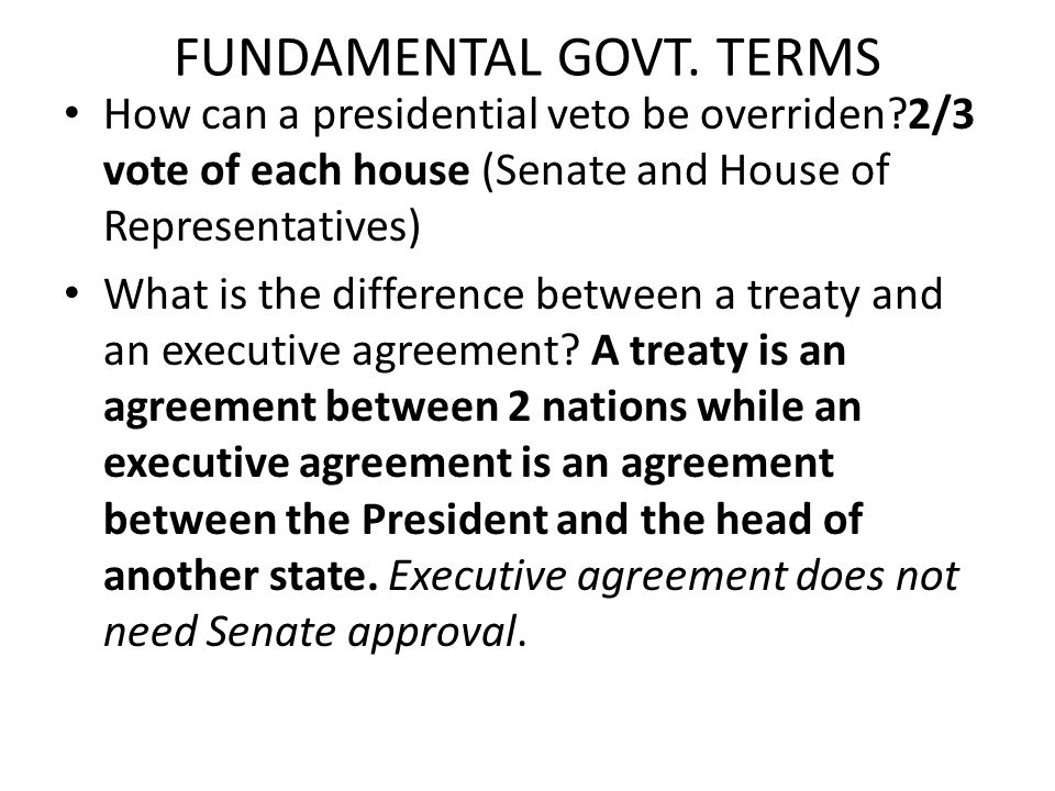FUNDAMENTAL GOVT. TERMS How can a presidential veto be overriden?2/3 vote of each house (Senate and House of Representatives) What is the difference b