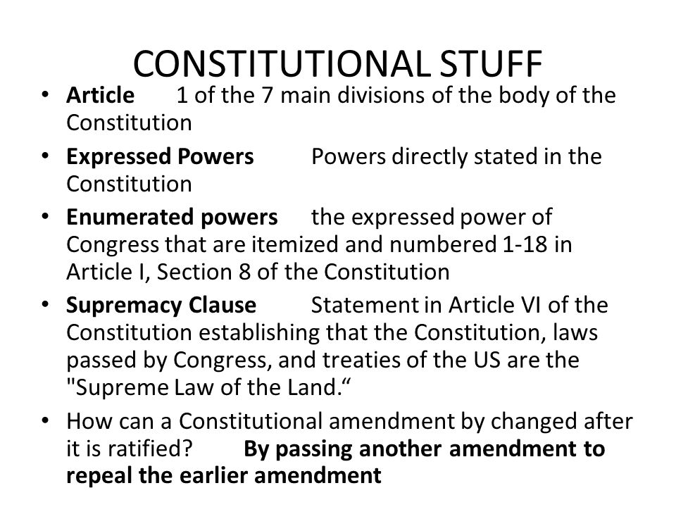 CONSTITUTIONAL STUFF Article1 of the 7 main divisions of the body of the Constitution Expressed PowersPowers directly stated in the Constitution Enumerated powersthe expressed power of Congress that are itemized and numbered 1-18 in Article I, Section 8 of the Constitution Supremacy ClauseStatement in Article VI of the Constitution establishing that the Constitution, laws passed by Congress, and treaties of the US are the Supreme Law of the Land. How can a Constitutional amendment by changed after it is ratified?By passing another amendment to repeal the earlier amendment