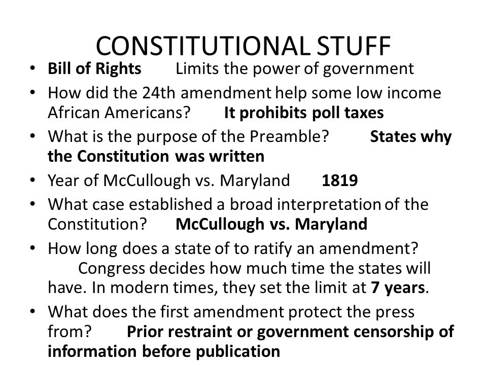 CONSTITUTIONAL STUFF Bill of RightsLimits the power of government How did the 24th amendment help some low income African Americans It prohibits poll taxes What is the purpose of the Preamble States why the Constitution was written Year of McCullough vs.