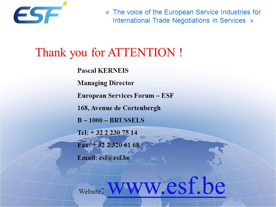 « The voice of the European Service Industries for International Trade Negotiations in Services » Pascal KERNEIS Managing Director European Services Forum – ESF 168, Avenue de Cortenbergh B – 1000 – BRUSSELS Tel: + 32 2 230 75 14 Fax: + 32 2 320 61 68 Email: esf@esf.be Website : www.esf.be Thank you for ATTENTION !