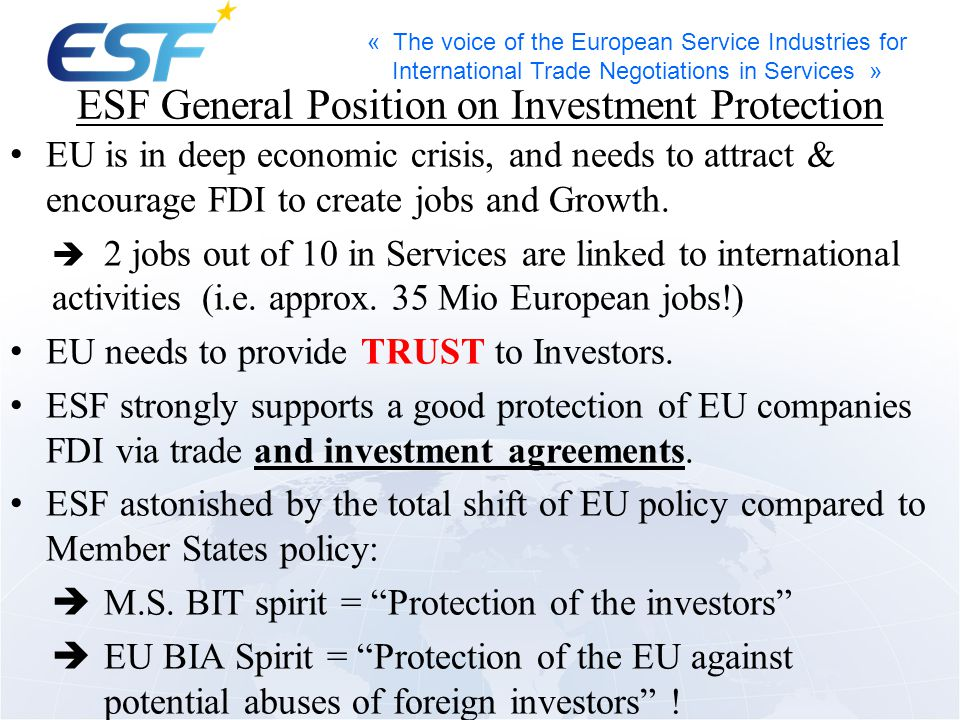« The voice of the European Service Industries for International Trade Negotiations in Services » ESF General Position on Investment Protection EU is in deep economic crisis, and needs to attract & encourage FDI to create jobs and Growth.