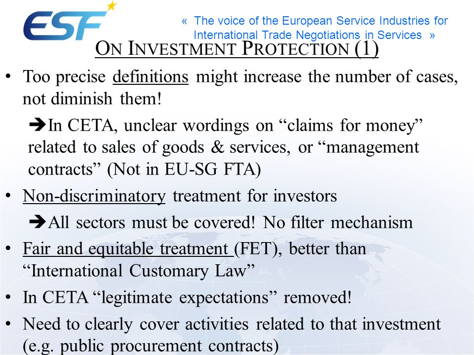 « The voice of the European Service Industries for International Trade Negotiations in Services » O N I NVESTMENT P ROTECTION (1) Too precise definitions might increase the number of cases, not diminish them.