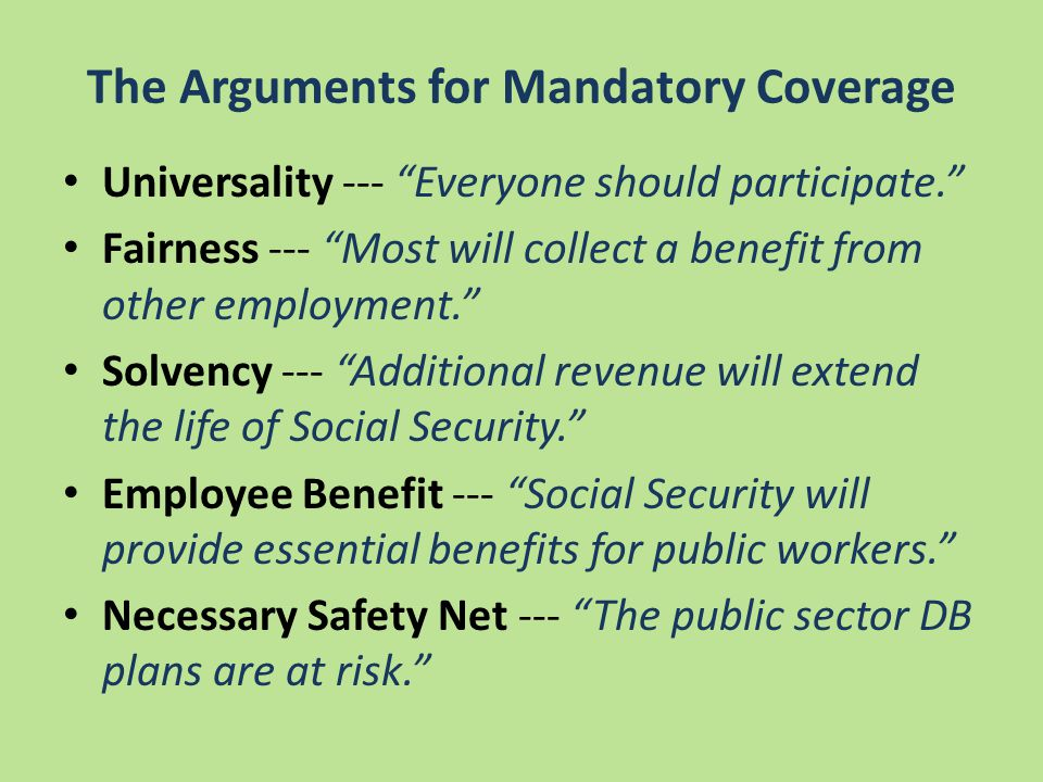 The Arguments for Mandatory Coverage Universality --- Everyone should participate. Fairness --- Most will collect a benefit from other employment. Solvency --- Additional revenue will extend the life of Social Security. Employee Benefit --- Social Security will provide essential benefits for public workers. Necessary Safety Net --- The public sector DB plans are at risk.