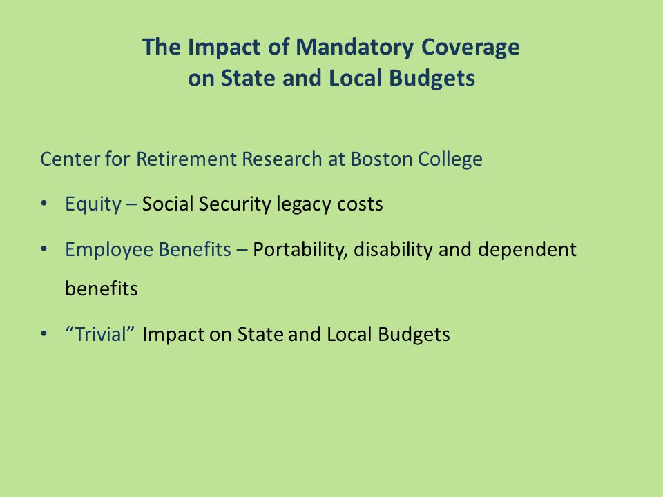 Center for Retirement Research at Boston College Equity – Social Security legacy costs Employee Benefits – Portability, disability and dependent benefits Trivial Impact on State and Local Budgets The Impact of Mandatory Coverage on State and Local Budgets