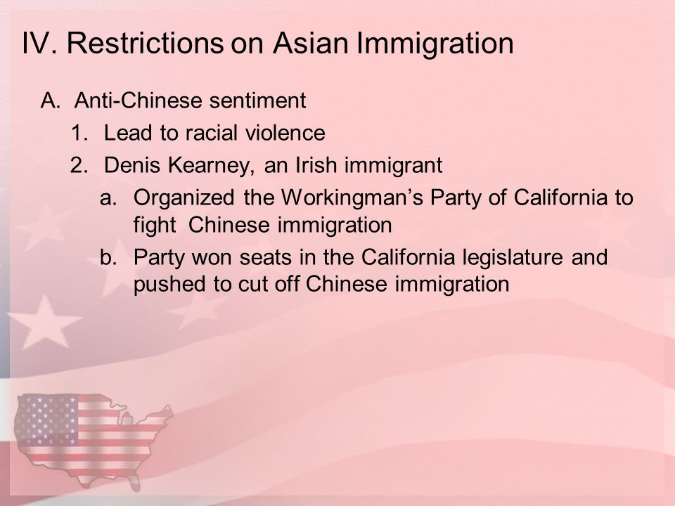 IV. Restrictions on Asian Immigration A.Anti-Chinese sentiment 1.Lead to racial violence 2.Denis Kearney, an Irish immigrant a.Organized the Workingma