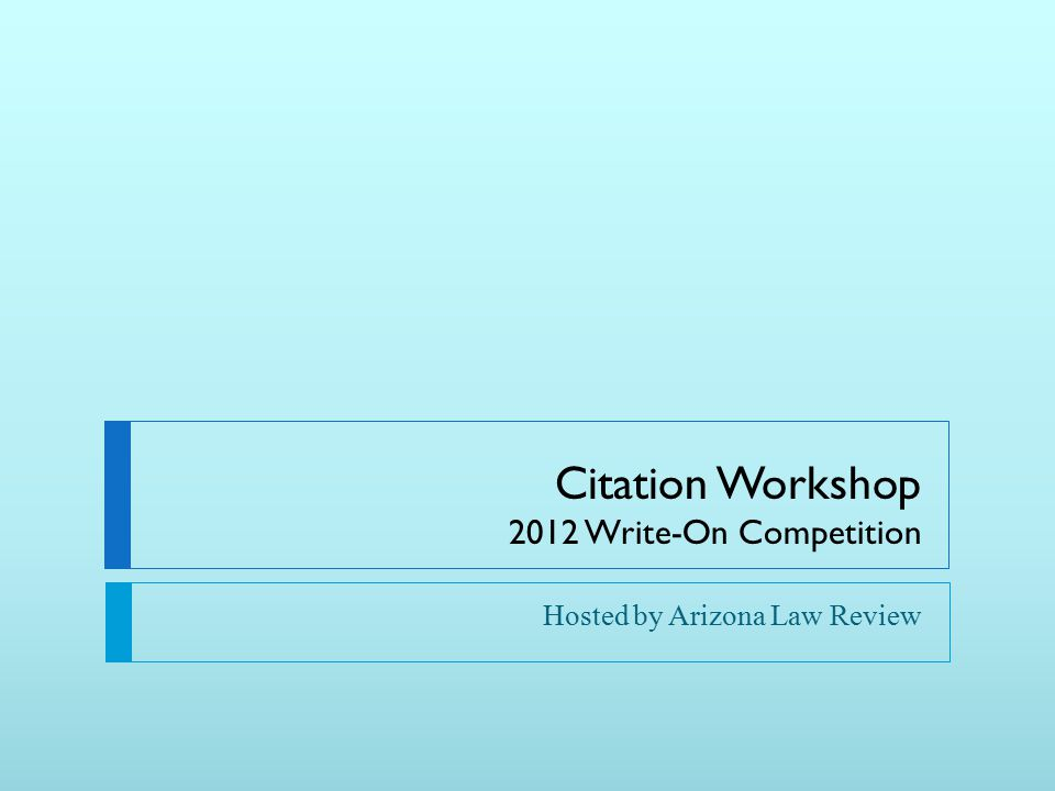 Citation Workshop 2012 Write-On Competition Hosted by Arizona Law Review
