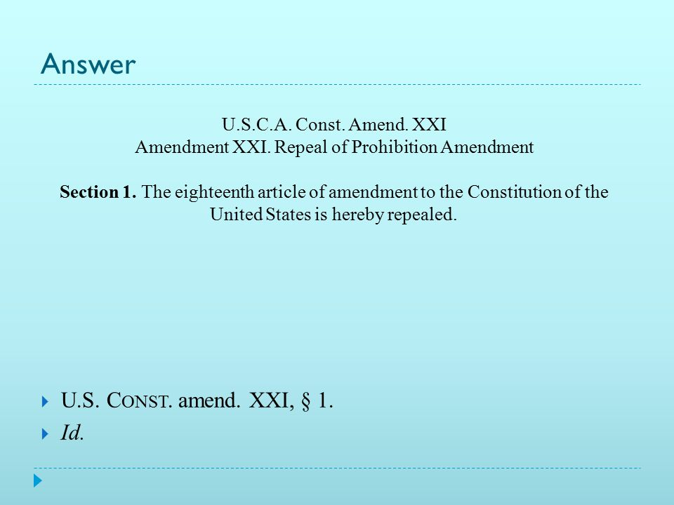 Practice! U.S.C.A. Const. Amend. XXI Amendment XXI. Repeal of Prohibition Amendment Section 1. The eighteenth article of amendment to the Constitution