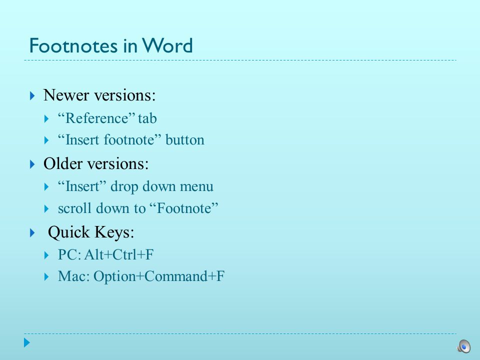Footnotes in Word  Newer versions:  Reference tab  Insert footnote button  Older versions:  Insert drop down menu  scroll down to Footnote  Quick Keys:  PC: Alt+Ctrl+F  Mac: Option+Command+F
